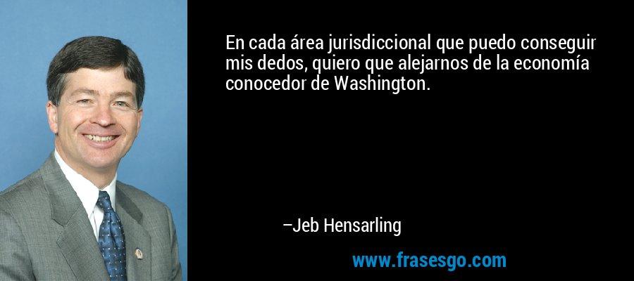 En cada área jurisdiccional que puedo conseguir mis dedos, quiero que alejarnos de la economía conocedor de Washington. – Jeb Hensarling