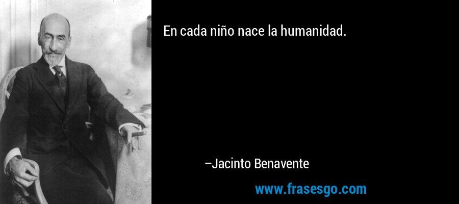 En cada niño nace la humanidad. – Jacinto Benavente