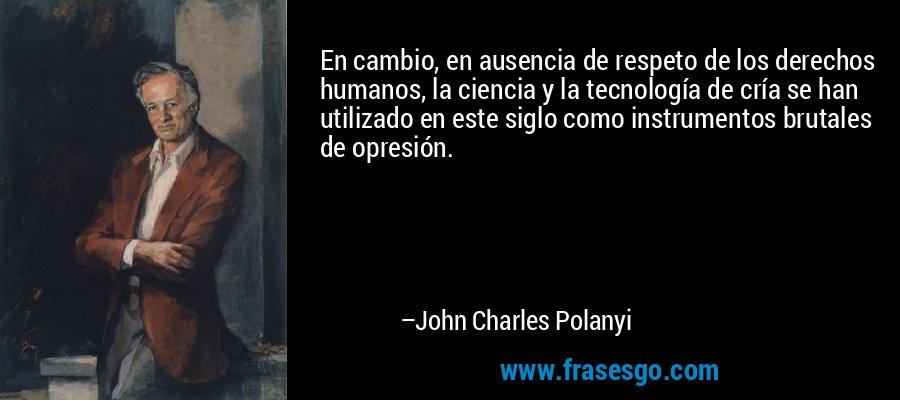 En cambio, en ausencia de respeto de los derechos humanos, la ciencia y la tecnología de cría se han utilizado en este siglo como instrumentos brutales de opresión. – John Charles Polanyi