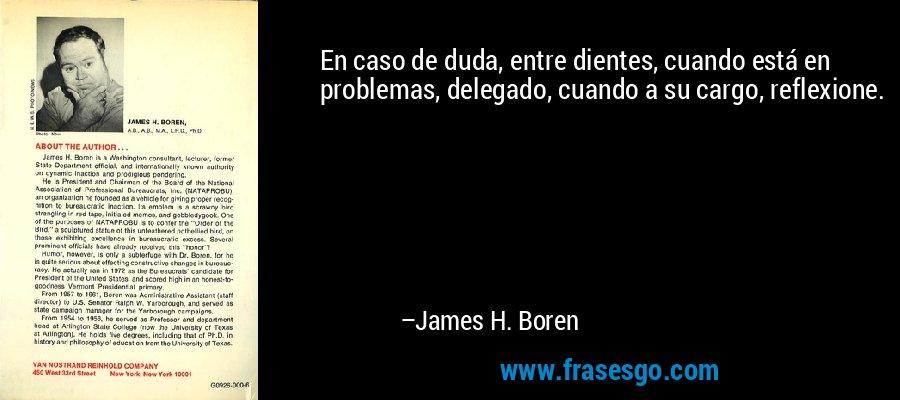 En caso de duda, entre dientes, cuando está en problemas, delegado, cuando a su cargo, reflexione. – James H. Boren