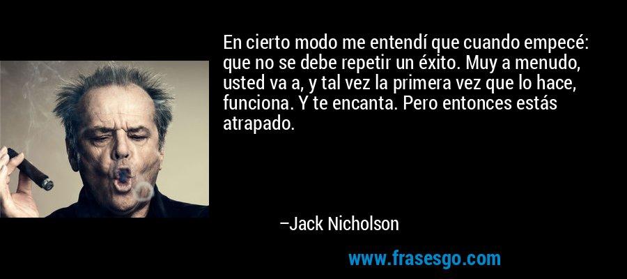 En cierto modo me entendí que cuando empecé: que no se debe repetir un éxito. Muy a menudo, usted va a, y tal vez la primera vez que lo hace, funciona. Y te encanta. Pero entonces estás atrapado. – Jack Nicholson
