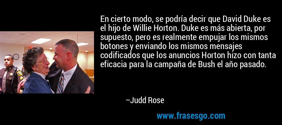En cierto modo, se podría decir que David Duke es el hijo de Willie Horton. Duke es más abierta, por supuesto, pero es realmente empujar los mismos botones y enviando los mismos mensajes codificados que los anuncios Horton hizo con tanta eficacia para la campaña de Bush el año pasado. – Judd Rose