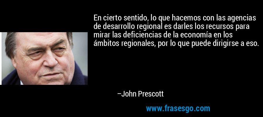En cierto sentido, lo que hacemos con las agencias de desarrollo regional es darles los recursos para mirar las deficiencias de la economía en los ámbitos regionales, por lo que puede dirigirse a eso. – John Prescott