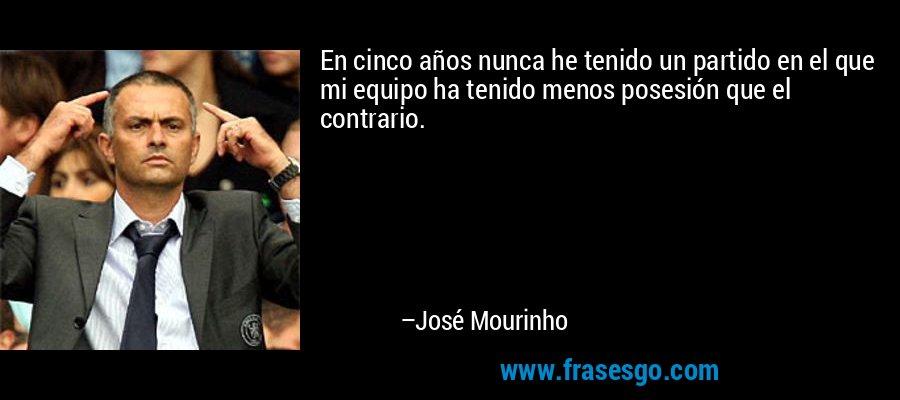 En cinco años nunca he tenido un partido en el que mi equipo ha tenido menos posesión que el contrario. – José Mourinho