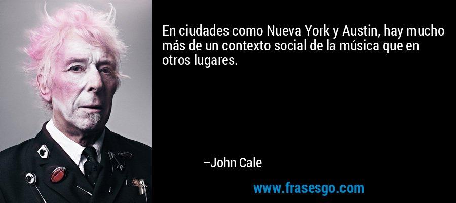 En ciudades como Nueva York y Austin, hay mucho más de un contexto social de la música que en otros lugares. – John Cale
