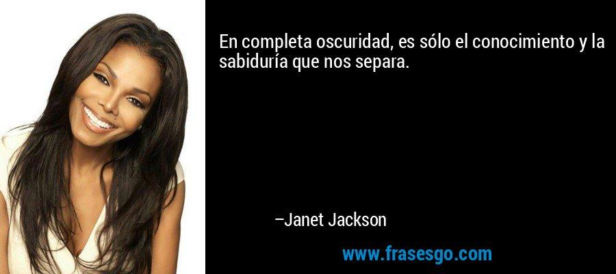 En completa oscuridad, es sólo el conocimiento y la sabiduría que nos separa. – Janet Jackson
