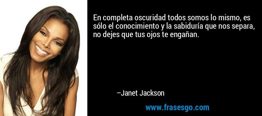 En completa oscuridad todos somos lo mismo, es sólo el conocimiento y la sabiduría que nos separa, no dejes que tus ojos te engañan. – Janet Jackson