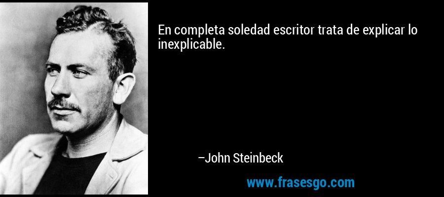 En completa soledad escritor trata de explicar lo inexplicable. – John Steinbeck