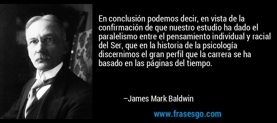En conclusión podemos decir, en vista de la confirmación de que nuestro estudio ha dado el paralelismo entre el pensamiento individual y racial del Ser, que en la historia de la psicología discernimos el gran perfil que la carrera se ha basado en las páginas del tiempo. – James Mark Baldwin
