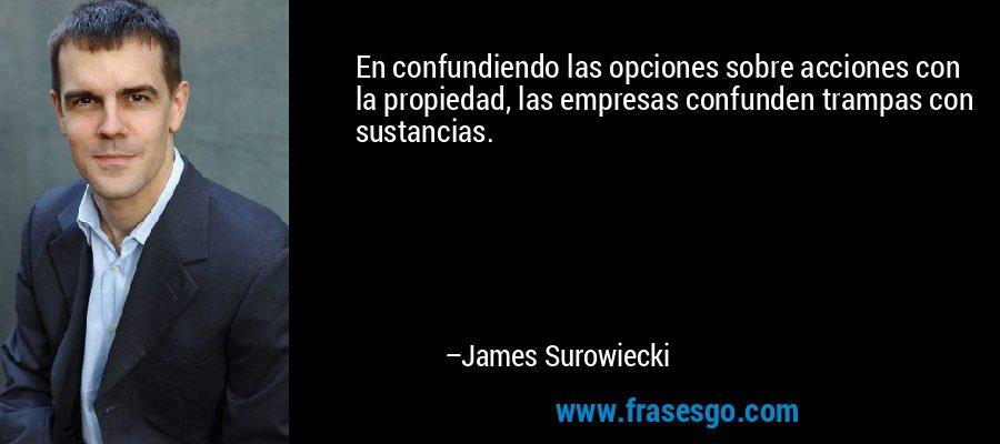 En confundiendo las opciones sobre acciones con la propiedad, las empresas confunden trampas con sustancias. – James Surowiecki