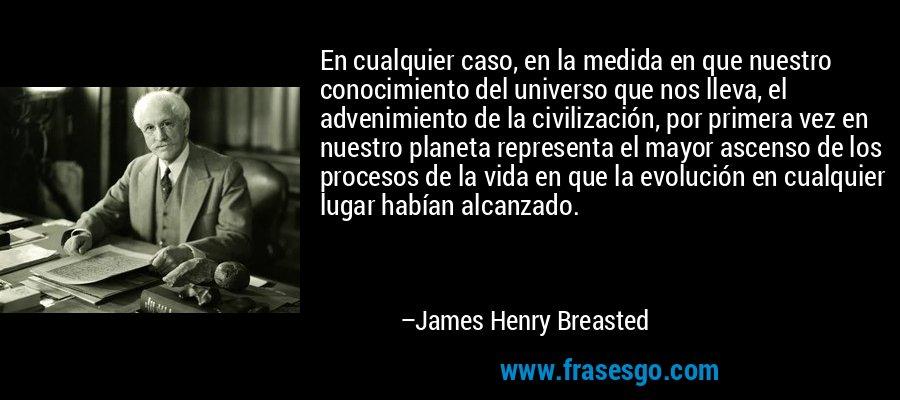 En cualquier caso, en la medida en que nuestro conocimiento del universo que nos lleva, el advenimiento de la civilización, por primera vez en nuestro planeta representa el mayor ascenso de los procesos de la vida en que la evolución en cualquier lugar habían alcanzado. – James Henry Breasted