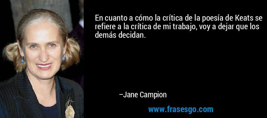 En cuanto a cómo la crítica de la poesía de Keats se refiere a la crítica de mi trabajo, voy a dejar que los demás decidan. – Jane Campion