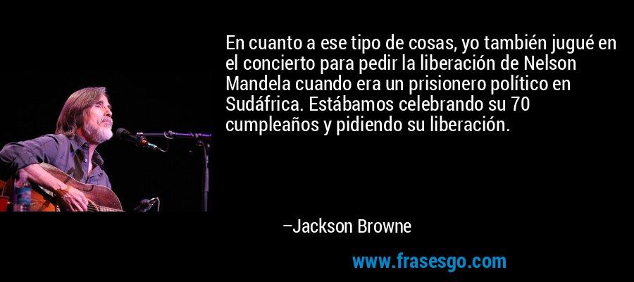 En cuanto a ese tipo de cosas, yo también jugué en el concierto para pedir la liberación de Nelson Mandela cuando era un prisionero político en Sudáfrica. Estábamos celebrando su 70 cumpleaños y pidiendo su liberación. – Jackson Browne