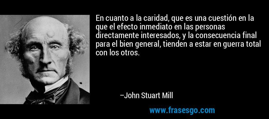 En cuanto a la caridad, que es una cuestión en la que el efecto inmediato en las personas directamente interesados, y la consecuencia final para el bien general, tienden a estar en guerra total con los otros. – John Stuart Mill