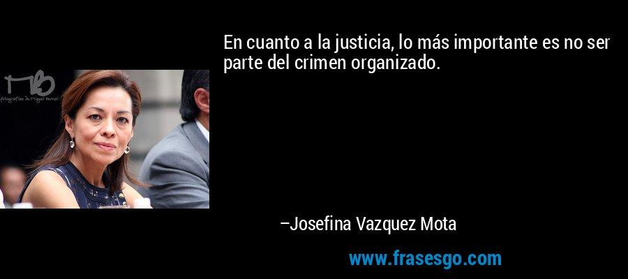 En cuanto a la justicia, lo más importante es no ser parte del crimen organizado. – Josefina Vazquez Mota