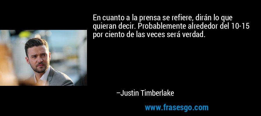 En cuanto a la prensa se refiere, dirán lo que quieran decir. Probablemente alrededor del 10-15 por ciento de las veces será verdad. – Justin Timberlake