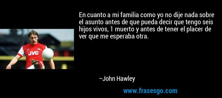 En cuanto a mi familia como yo no dije nada sobre el asunto antes de que pueda decir que tengo seis hijos vivos, 1 muerto y antes de tener el placer de ver que me esperaba otra. – John Hawley