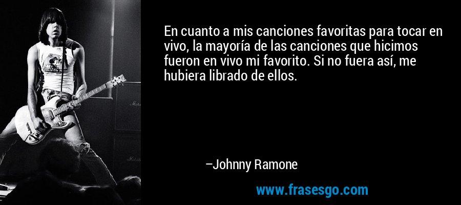 En cuanto a mis canciones favoritas para tocar en vivo, la mayoría de las canciones que hicimos fueron en vivo mi favorito. Si no fuera así, me hubiera librado de ellos. – Johnny Ramone