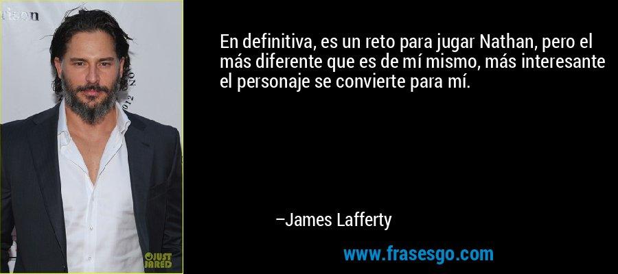 En definitiva, es un reto para jugar Nathan, pero el más diferente que es de mí mismo, más interesante el personaje se convierte para mí. – James Lafferty