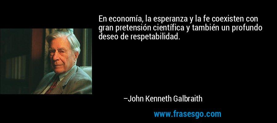 En economía, la esperanza y la fe coexisten con gran pretensión científica y también un profundo deseo de respetabilidad. – John Kenneth Galbraith