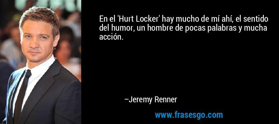 En el 'Hurt Locker' hay mucho de mí ahí, el sentido del humor, un hombre de pocas palabras y mucha acción. – Jeremy Renner