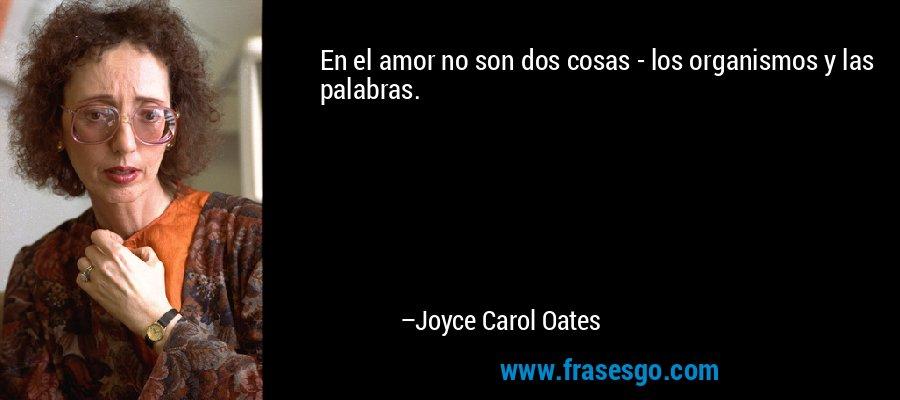 En el amor no son dos cosas - los organismos y las palabras. – Joyce Carol Oates