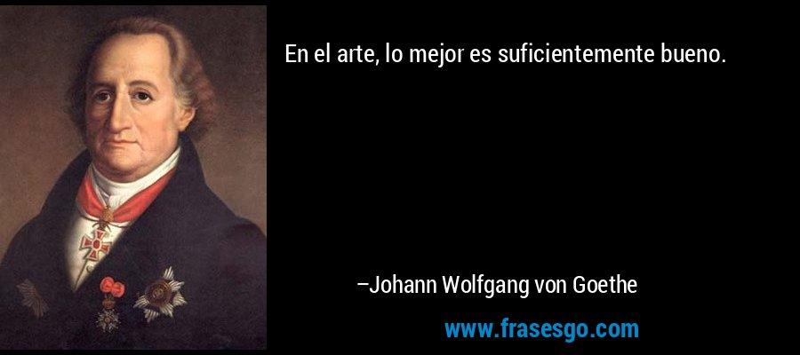 En el arte, lo mejor es suficientemente bueno. – Johann Wolfgang von Goethe