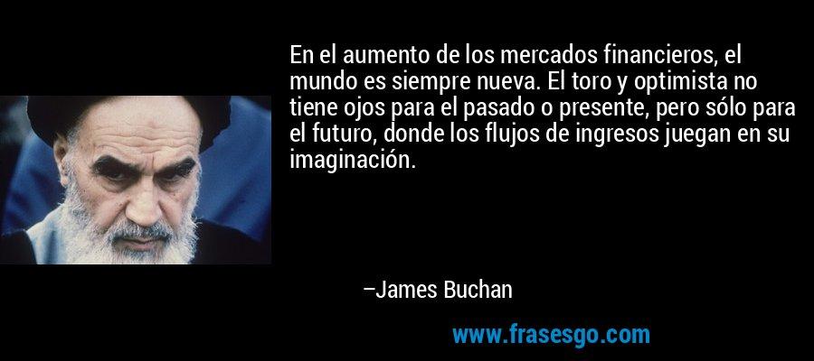 En el aumento de los mercados financieros, el mundo es siempre nueva. El toro y optimista no tiene ojos para el pasado o presente, pero sólo para el futuro, donde los flujos de ingresos juegan en su imaginación. – James Buchan