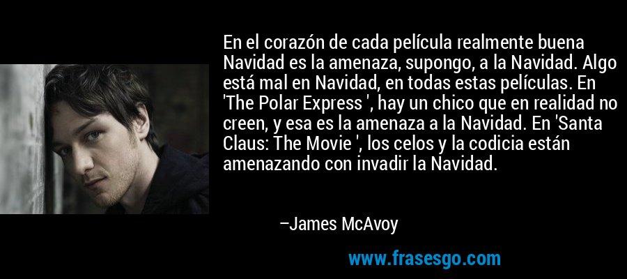 En el corazón de cada película realmente buena Navidad es la amenaza, supongo, a la Navidad. Algo está mal en Navidad, en todas estas películas. En 'The Polar Express ', hay un chico que en realidad no creen, y esa es la amenaza a la Navidad. En 'Santa Claus: The Movie ', los celos y la codicia están amenazando con invadir la Navidad. – James McAvoy