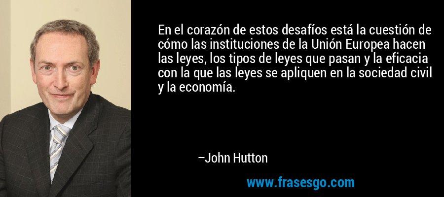 En el corazón de estos desafíos está la cuestión de cómo las instituciones de la Unión Europea hacen las leyes, los tipos de leyes que pasan y la eficacia con la que las leyes se apliquen en la sociedad civil y la economía. – John Hutton