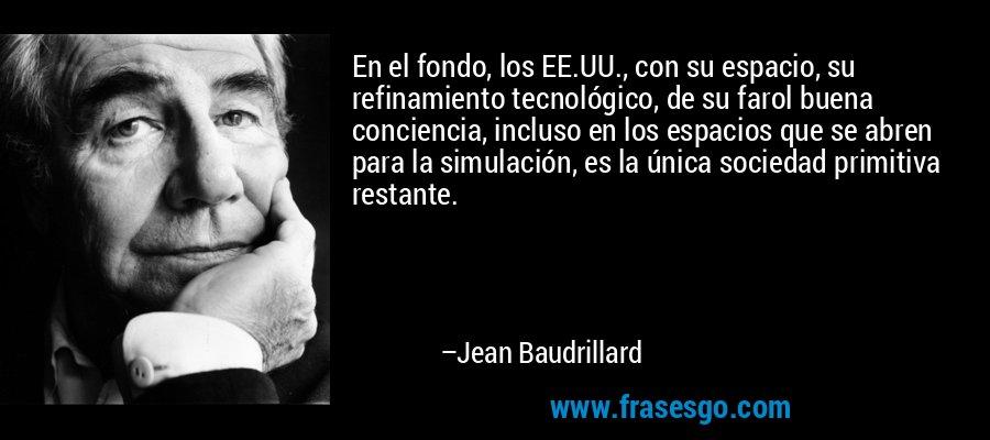 En el fondo, los EE.UU., con su espacio, su refinamiento tecnológico, de su farol buena conciencia, incluso en los espacios que se abren para la simulación, es la única sociedad primitiva restante. – Jean Baudrillard
