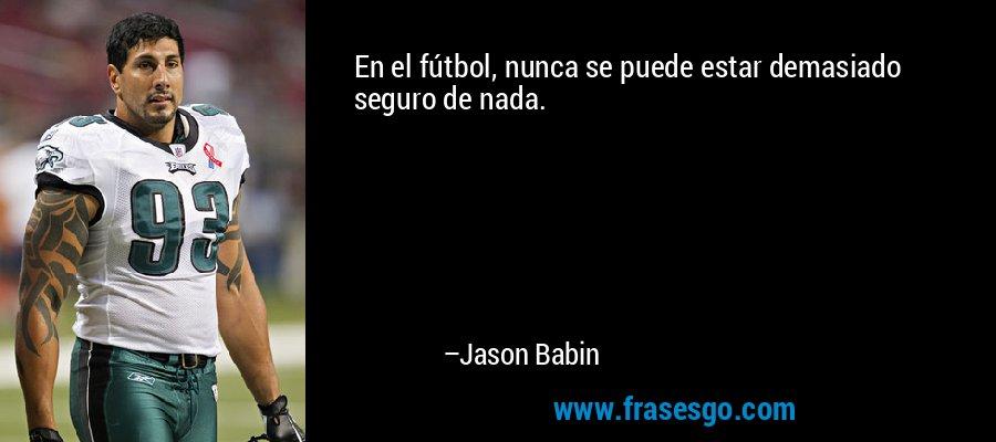 En el fútbol, nunca se puede estar demasiado seguro de nada. – Jason Babin