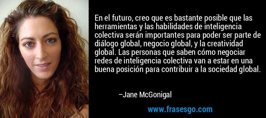 En el futuro, creo que es bastante posible que las herramientas y las habilidades de inteligencia colectiva serán importantes para poder ser parte de diálogo global, negocio global, y la creatividad global. Las personas que saben cómo negociar redes de inteligencia colectiva van a estar en una buena posición para contribuir a la sociedad global. – Jane McGonigal