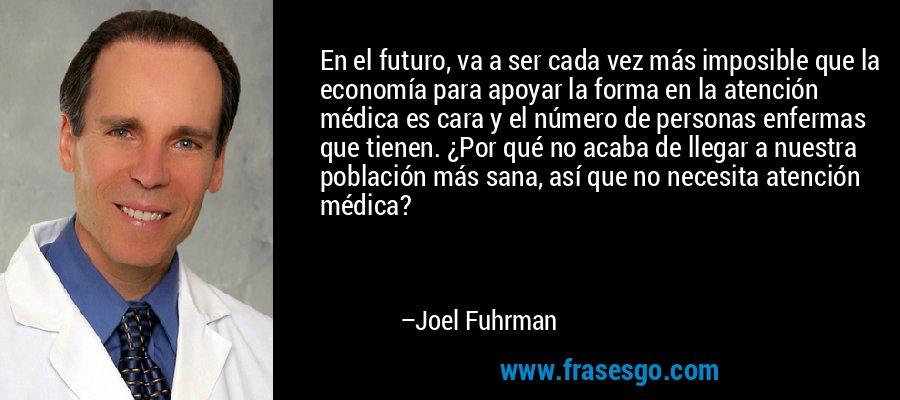 En el futuro, va a ser cada vez más imposible que la economía para apoyar la forma en la atención médica es cara y el número de personas enfermas que tienen. ¿Por qué no acaba de llegar a nuestra población más sana, así que no necesita atención médica? – Joel Fuhrman