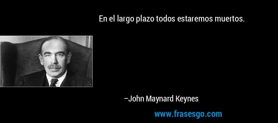 En el largo plazo todos estaremos muertos. – John Maynard Keynes