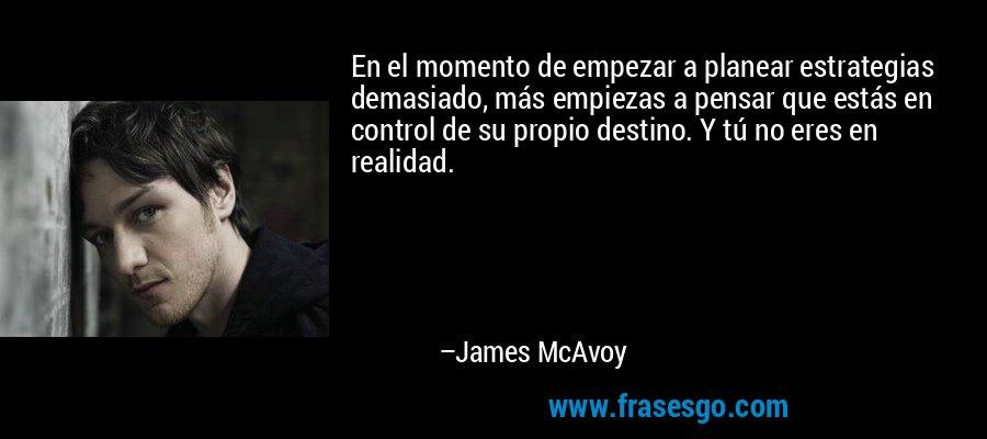 En el momento de empezar a planear estrategias demasiado, más empiezas a pensar que estás en control de su propio destino. Y tú no eres en realidad. – James McAvoy