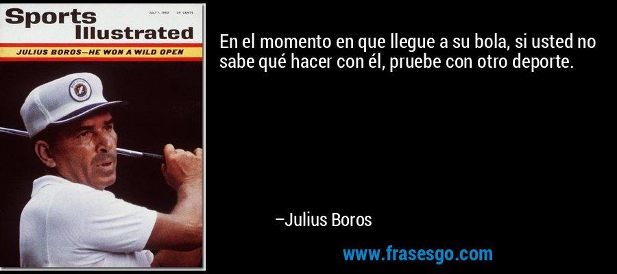 En el momento en que llegue a su bola, si usted no sabe qué hacer con él, pruebe con otro deporte. – Julius Boros