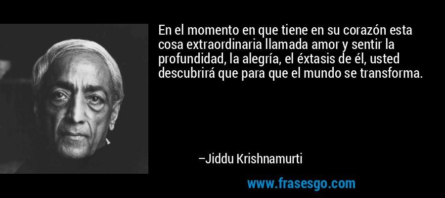En el momento en que tiene en su corazón esta cosa extraordinaria llamada amor y sentir la profundidad, la alegría, el éxtasis de él, usted descubrirá que para que el mundo se transforma. – Jiddu Krishnamurti
