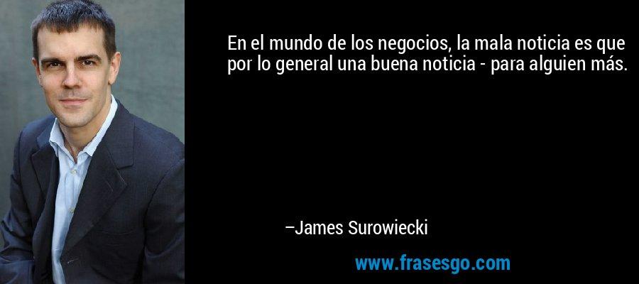 En el mundo de los negocios, la mala noticia es que por lo general una buena noticia - para alguien más. – James Surowiecki