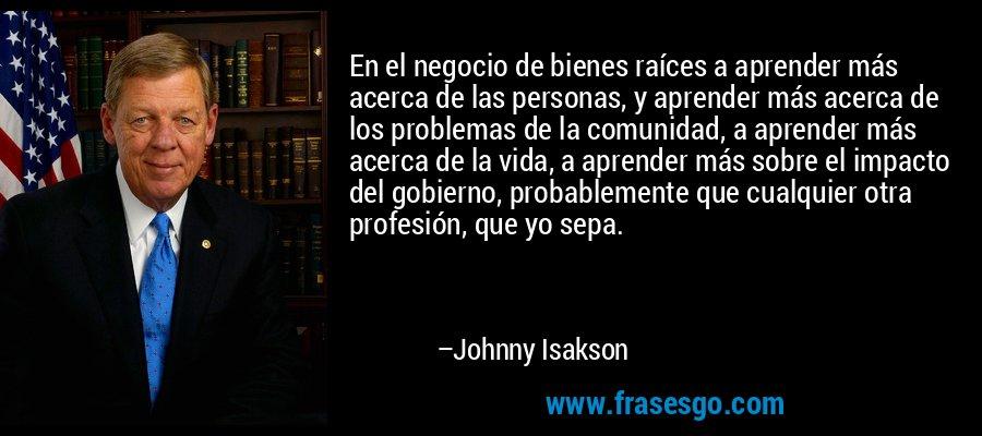 En el negocio de bienes raíces a aprender más acerca de las personas, y aprender más acerca de los problemas de la comunidad, a aprender más acerca de la vida, a aprender más sobre el impacto del gobierno, probablemente que cualquier otra profesión, que yo sepa. – Johnny Isakson