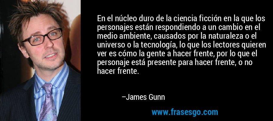 En el núcleo duro de la ciencia ficción en la que los personajes están respondiendo a un cambio en el medio ambiente, causados por la naturaleza o el universo o la tecnología, lo que los lectores quieren ver es cómo la gente a hacer frente, por lo que el personaje está presente para hacer frente, o no hacer frente. – James Gunn