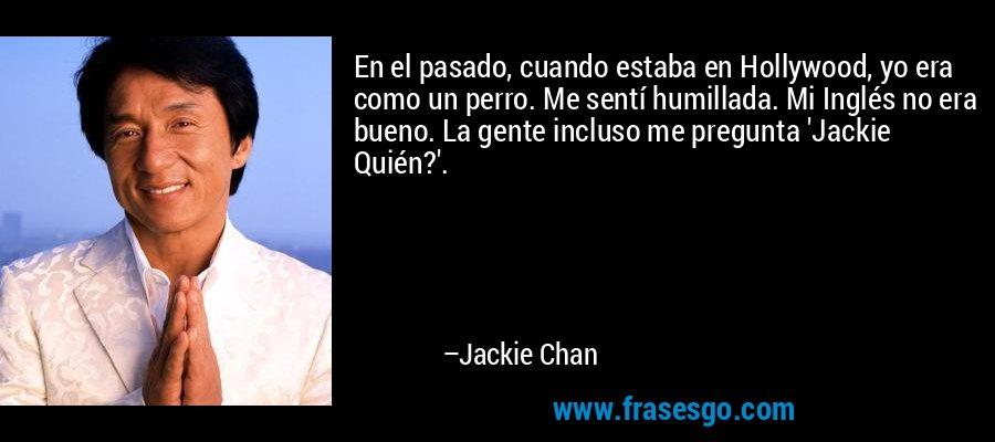 En el pasado, cuando estaba en Hollywood, yo era como un perro. Me sentí humillada. Mi Inglés no era bueno. La gente incluso me pregunta 'Jackie Quién?'. – Jackie Chan
