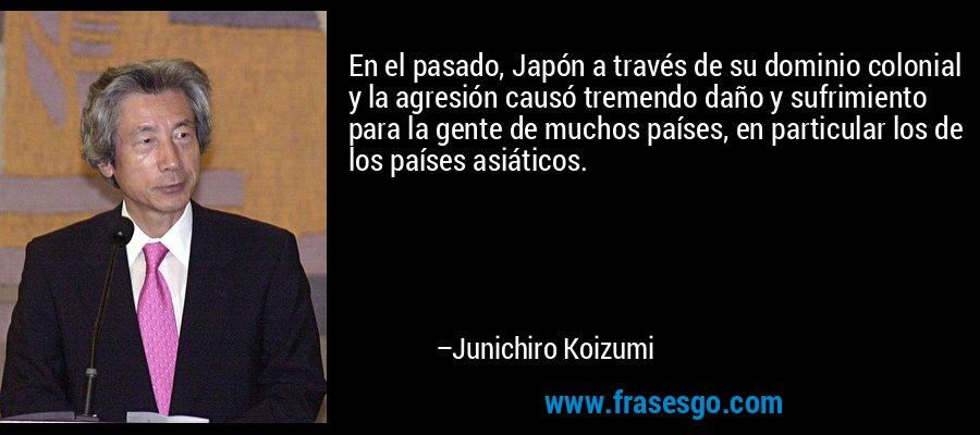 En el pasado, Japón a través de su dominio colonial y la agresión causó tremendo daño y sufrimiento para la gente de muchos países, en particular los de los países asiáticos. – Junichiro Koizumi