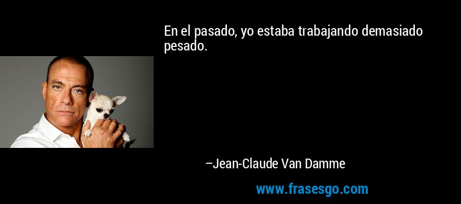En el pasado, yo estaba trabajando demasiado pesado. – Jean-Claude Van Damme