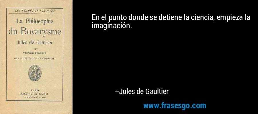 En el punto donde se detiene la ciencia, empieza la imaginación. – Jules de Gaultier