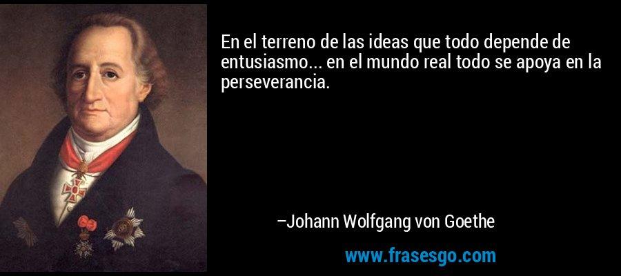 En el terreno de las ideas que todo depende de entusiasmo... en el mundo real todo se apoya en la perseverancia. – Johann Wolfgang von Goethe