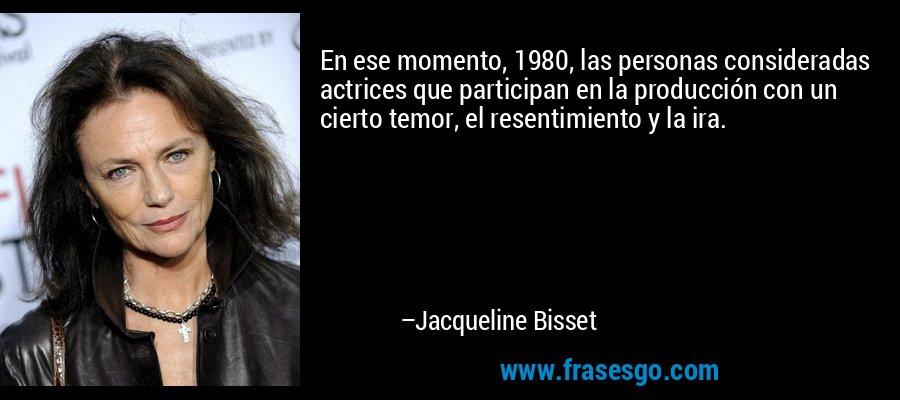 En ese momento, 1980, las personas consideradas actrices que participan en la producción con un cierto temor, el resentimiento y la ira. – Jacqueline Bisset