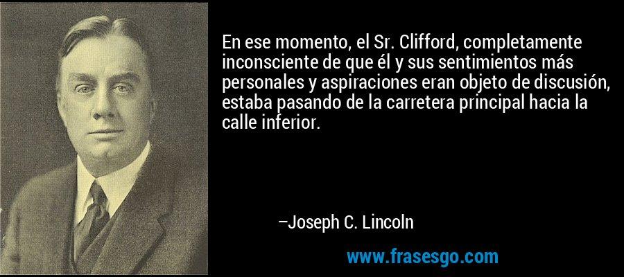 En ese momento, el Sr. Clifford, completamente inconsciente de que él y sus sentimientos más personales y aspiraciones eran objeto de discusión, estaba pasando de la carretera principal hacia la calle inferior. – Joseph C. Lincoln