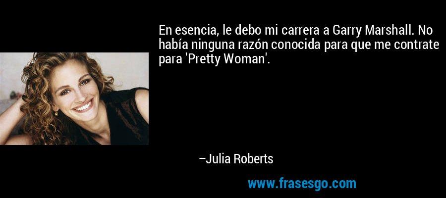 En esencia, le debo mi carrera a Garry Marshall. No había ninguna razón conocida para que me contrate para 'Pretty Woman'. – Julia Roberts