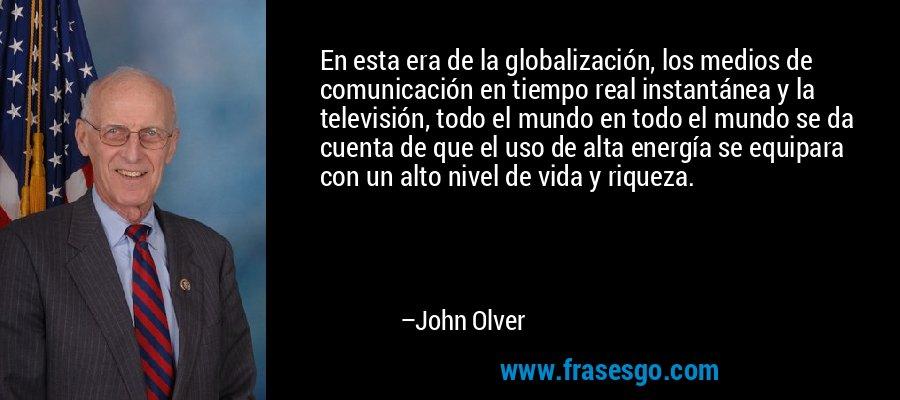 En esta era de la globalización, los medios de comunicación en tiempo real instantánea y la televisión, todo el mundo en todo el mundo se da cuenta de que el uso de alta energía se equipara con un alto nivel de vida y riqueza. – John Olver